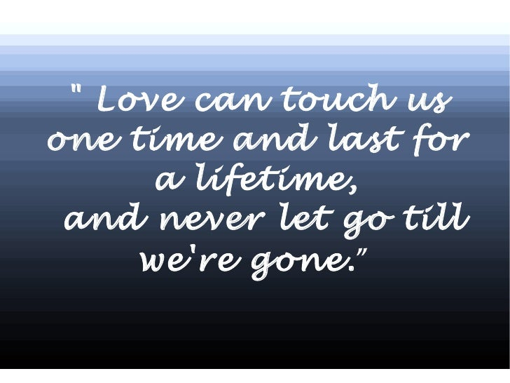 """"""" Love can touch us one time and last for a lifetime, and never let go till we're gone. """""""