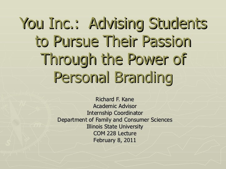 You Inc.:  Advising Students to Pursue Their Passion Through the Power of Personal Branding Richard F. Kane Academic Advis...