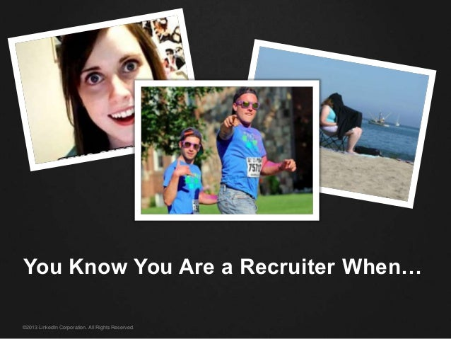 ©2013 LinkedIn Corporation. All Rights Reserved. You Know You Are a Recruiter When…
