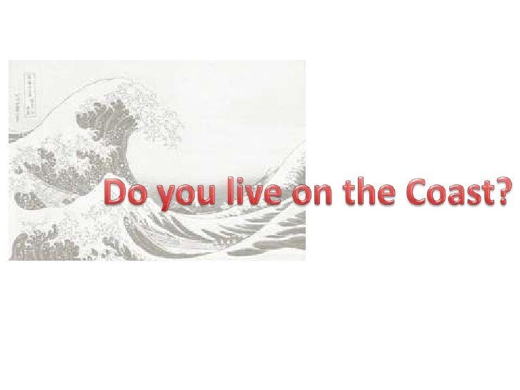 Do you live on the Coast?<br />