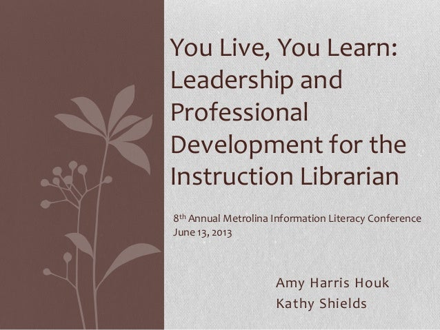 Amy Harris HoukKathy ShieldsYou Live, You Learn:Leadership andProfessionalDevelopment for theInstruction Librarian8th Annu...