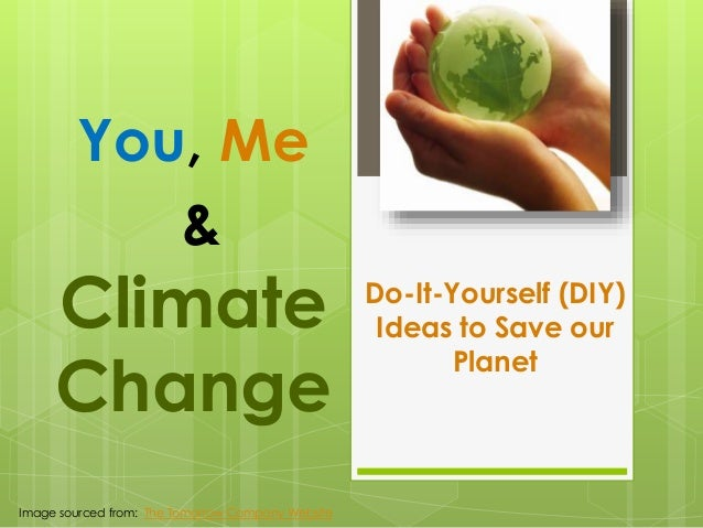 You, Me &  Climate Change Image sourced from: The Tomorrow Company Website  Do-It-Yourself (DIY) Ideas to Save our Planet