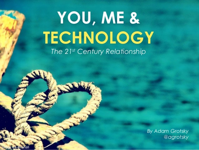 YOU, ME &TECHNOLOGYThe 21stCentury RelationshipBy Adam Grotsky@agrotskyImage via dmshafi