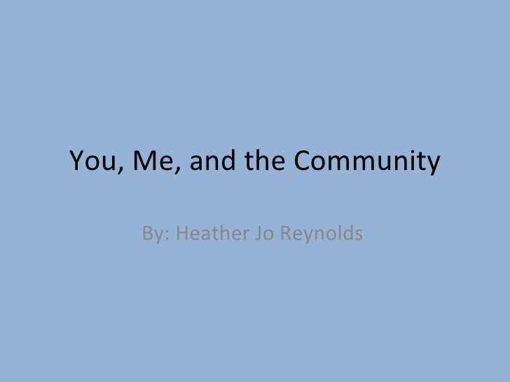 You, Me, and the Community By: Heather Jo Reynolds