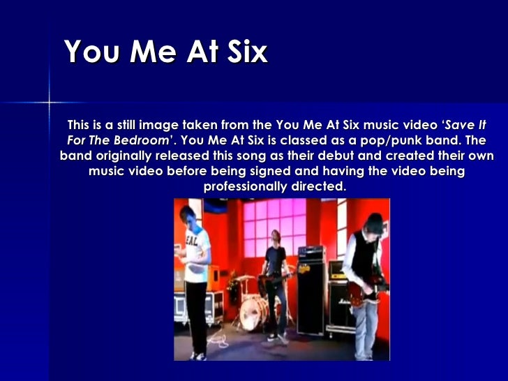 You Me At Six This is a still image taken from the You Me At Six music video ' Save It For The Bedroom '. You Me At Six is...