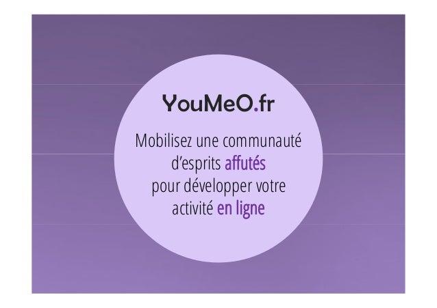 YouMeO.fr Mobilisez une communauté d'esprits affutés pour développer votre activité en ligne