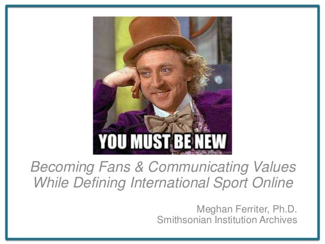 Becoming Fans & Communicating Values While Defining International Sport Online Meghan Ferriter, Ph.D. Smithsonian Institut...