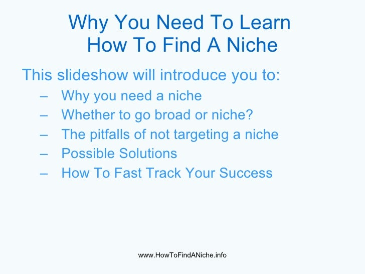 Why You Need To Learn   How To Find A Niche <ul><li>This slideshow will introduce you to: </li></ul><ul><ul><li>Why you ne...
