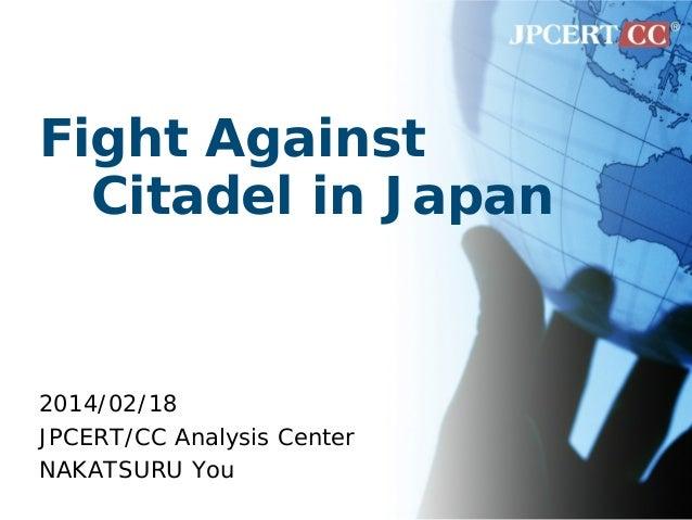 Fight Against Citadel in Japan 2014/02/18 JPCERT/CC Analysis Center NAKATSURU You