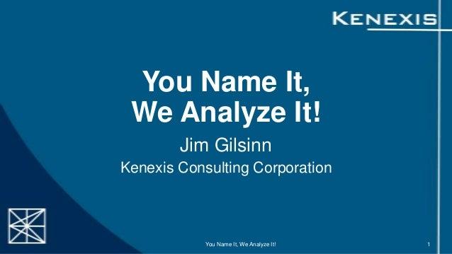 You Name It, We Analyze It! Jim Gilsinn Kenexis Consulting Corporation  You Name It, We Analyze It!  1