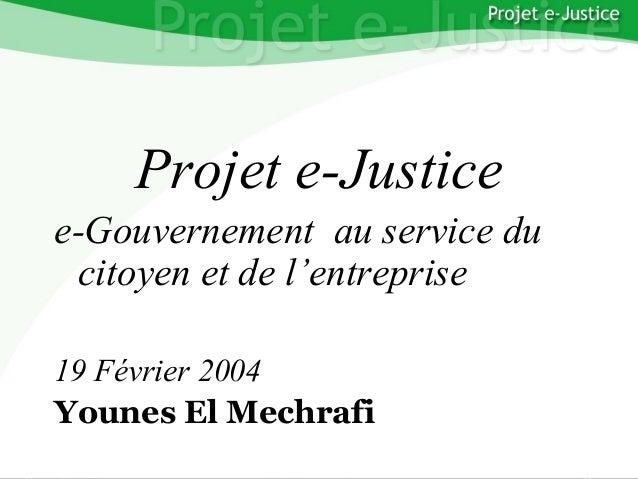 Projet e-Justice YounesEL MECHRAFI Page n°1 YounesEL MECHRAFI Projet e-Justice e-Gouvernement au service du citoyen et de ...