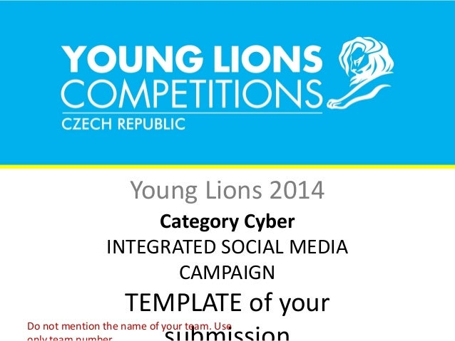 Young Lions 2014 Category Cyber INTEGRATED SOCIAL MEDIA CAMPAIGN TEMPLATE of your Do not mention the name of your team. Use