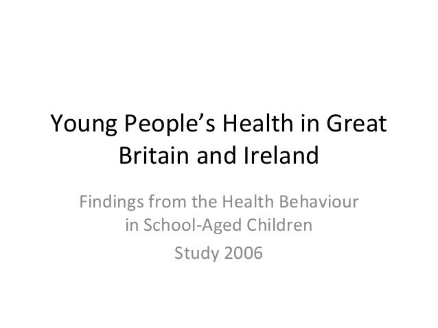 Young People's Health in Great Britain and Ireland Findings from the Health Behaviour in School-Aged Children Study 2006