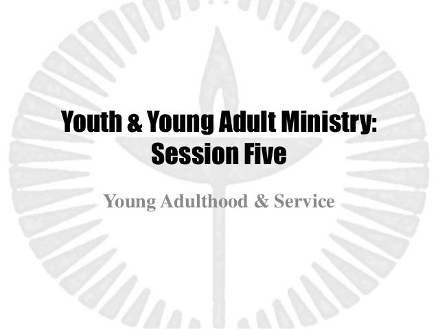 Youth & Young Adult Ministry:        Session Five   Young Adulthood & Service