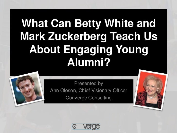 What Can Betty White andMark Zuckerberg Teach Us About Engaging Young        Alumni?              Presented by     Ann Ole...