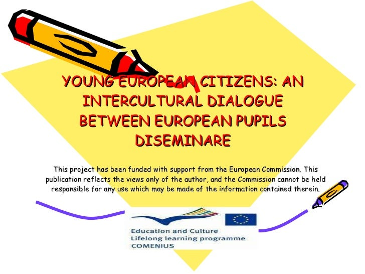 YOUNG EUROPEAN CITIZENS: AN INTERCULTURAL DIALOGUE BETWEEN EUROPEAN PUPILS DISEMINARE This project has been funded with su...