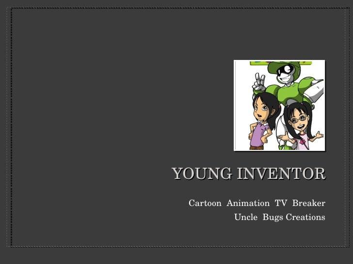 YOUNG INVENTOR <ul><li>Cartoon  Animation  TV  Breaker </li></ul><ul><li>Uncle  Bugs Creations </li></ul>