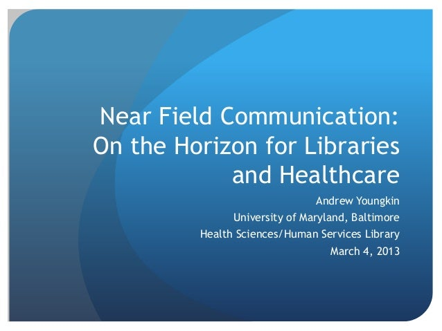 Near Field Communication:On the Horizon for Librariesand HealthcareAndrew YoungkinUniversity of Maryland, BaltimoreHealth ...
