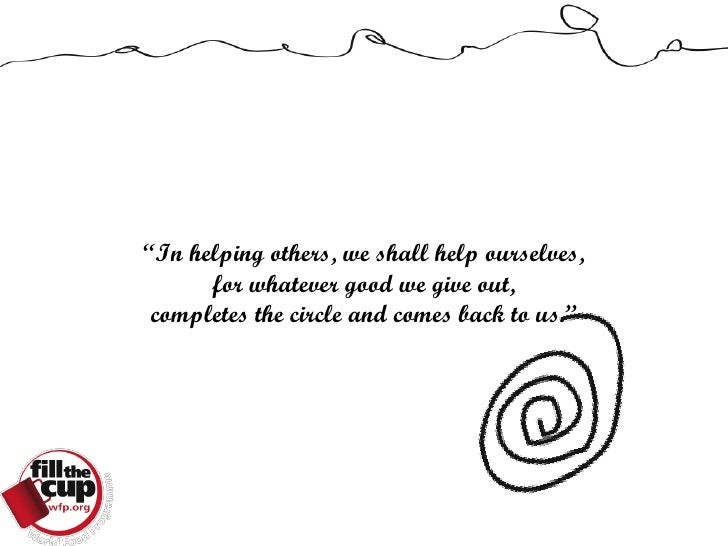 """""""In helping others, we shall help ourselves,       for whatever good we give out,  completes the circle and comes back to ..."""