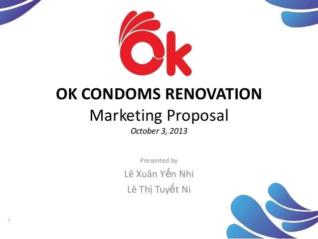 OK CONDOMS RENOVATION Marketing Proposal October 3, 2013 Presented by  Lê Xuân Yến Nhi Lê Thị Tuyết Ni