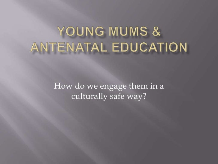 Young Mums & Antenatal education<br />How do we engage them in a culturally safe way?<br />
