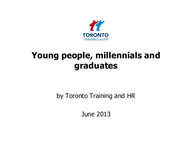 Young people, millennials andgraduatesby Toronto Training and HRJune 2013
