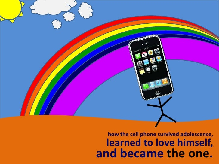 how the cell phone survived adolescence,  learned to love himself, and became the one.