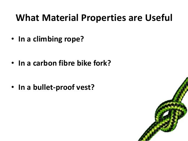 What Material Properties are Useful• In a climbing rope?• In a carbon fibre bike fork?• In a bullet-proof vest?