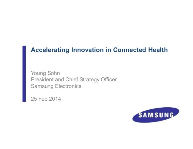 Accelerating Innovation in Connected Health Young Sohn President and Chief Strategy Officer Samsung Electronics 25 Feb 2014
