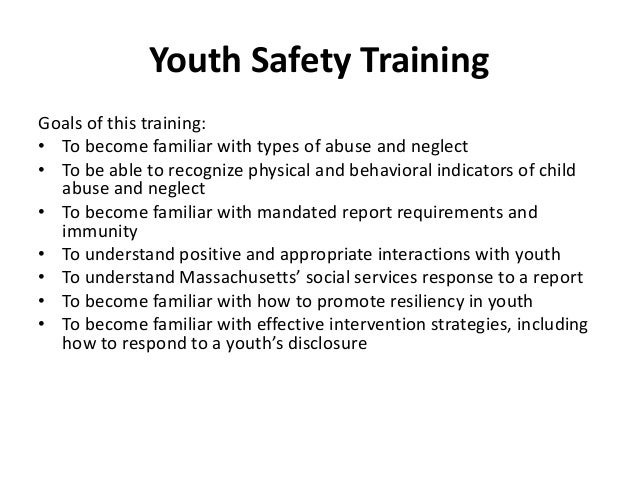 Youth Safety Training Goals of this training: • To become familiar with types of abuse and neglect • To be able to recogni...