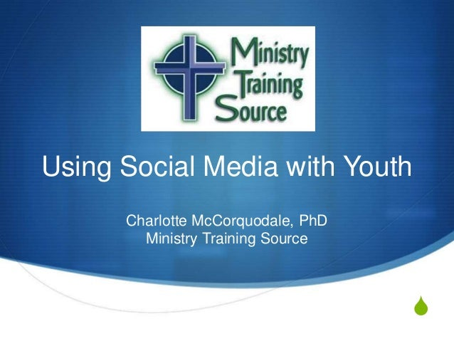 Using Social Media with Youth Charlotte McCorquodale, PhD Ministry Training Source  S