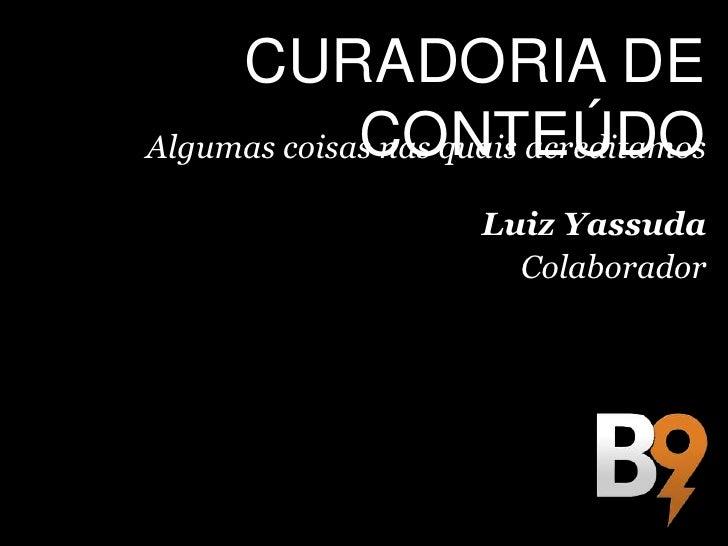 CURADORIA DE             CONTEÚDOAlgumas coisas nas quais acreditamos                     Luiz Yassuda                    ...