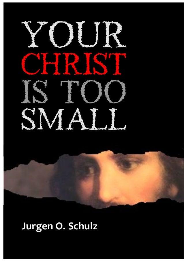 "Your  CHRIST  Is Too Small  YOUR  christ  IS TOO  SMALL  JURGEN SCHULZ  !""#$%&'()'*+,""-.  - 1 -"