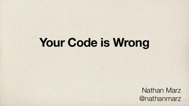 Your Code is Wrong Nathan Marz @nathanmarz 1