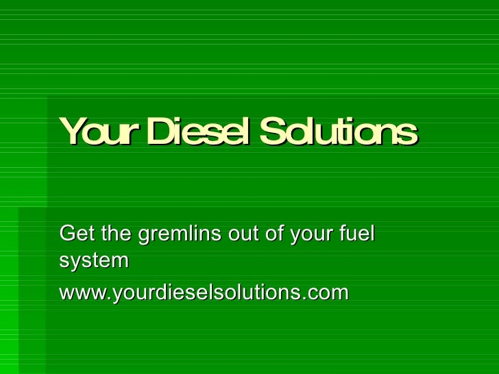 Your Diesel Solutions Get the gremlins out of your fuel system www.yourdieselsolutions.com