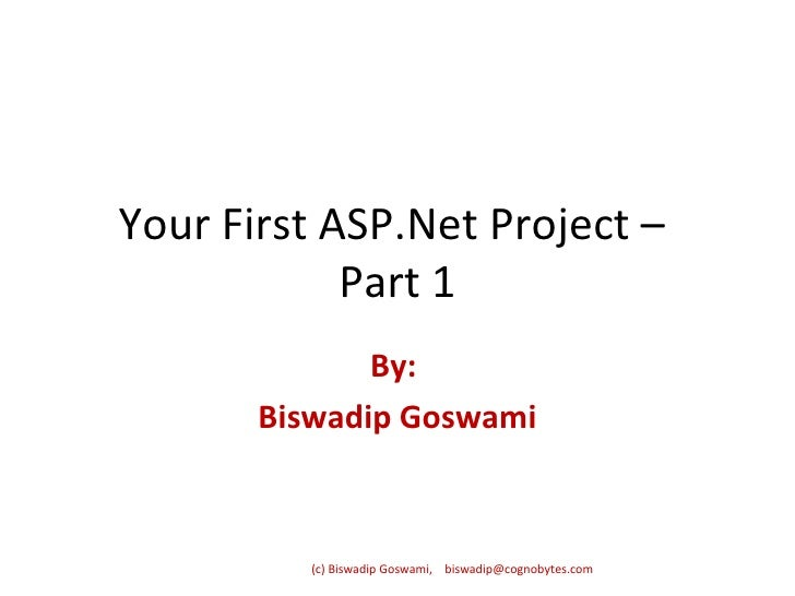 Your First ASP.Net Project –  Part 1 By:  Biswadip Goswami (c) Biswadip Goswami,  [email_address]