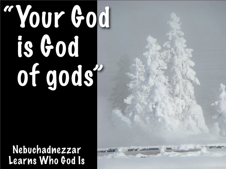 """Your God  is God  of gods""   Nebuchadnezzar Learns Who God Is"