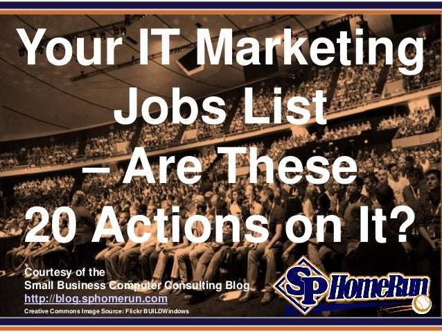 SPHomeRun.comYour IT Marketing    Jobs List  – Are These20 Actions on It?  Courtesy of the  Small Business Computer Consul...