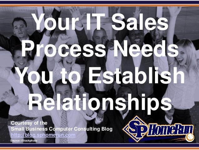 SPHomeRun.com     Your IT Sales    Process Needs    You to Establish     Relationships  Courtesy of the  Small Business Co...