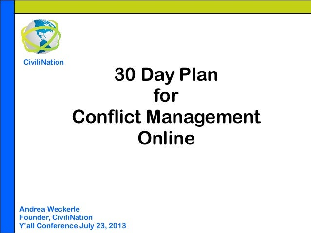 30 Day Plan for Conflict Management Online Andrea Weckerle Founder, CiviliNation Y'all Conference July 23, 2013 CiviliNati...