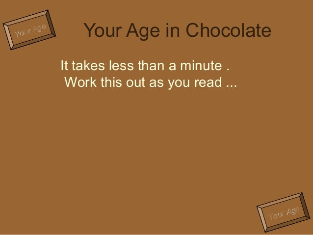 Your Age  Your Age in Chocolate  Your Age  It takes less than a minute .  Work this out as you read ...
