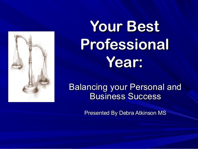 Your BestYour Best ProfessionalProfessional Year:Year: Balancing your Personal andBalancing your Personal and Business Suc...