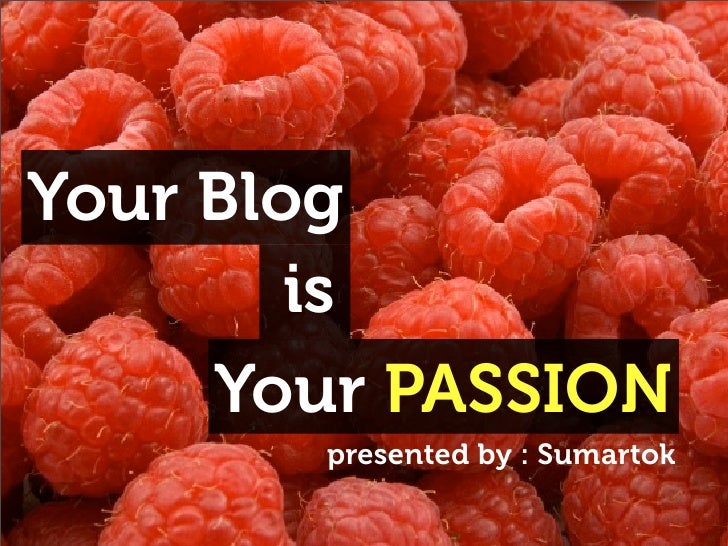 Your Blog         is      Your PASSION        presented by : Sumartok