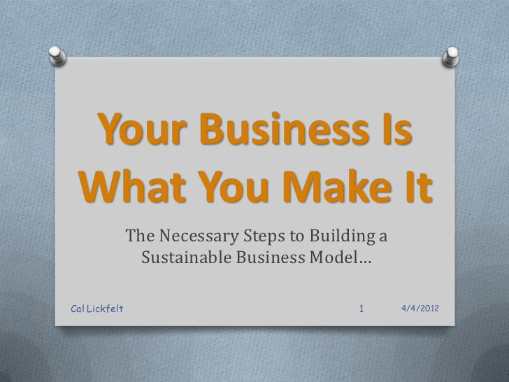 Your Business Is What You Make It               The Necessary Steps to Building a                 Sustainable Business Mod...