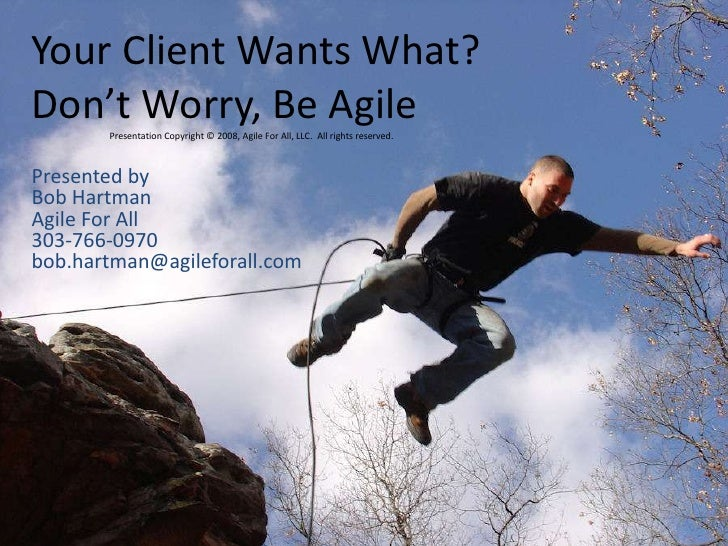 Your Client Wants What?Don't Worry, Be Agile<br />Presentation Copyright © 2008, Agile For All, LLC.  All rights reserved....