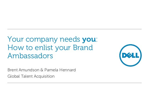 Your company needs you: How to enlist your Brand Ambassadors Brent Amundson & Pamela Hennard Global Talent Acquisition