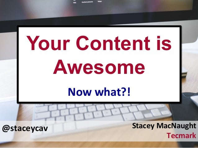 @staceycav	    Your Content is Awesome	    Now	   what?!	    Stacey	   MacNaught	    Tecmark