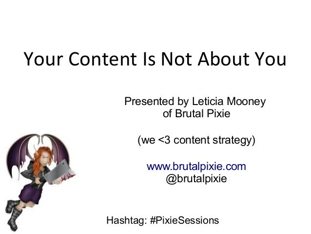 Your Content Is Not About You Presented by Leticia Mooney of Brutal Pixie (we <3 content strategy) www.brutalpixie.com @br...