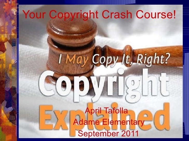 Your   Copyright Crash Course! April Tafolla  Adame Elementary September 2011
