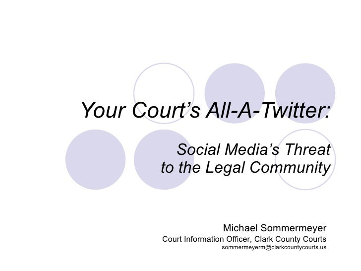 Your Court's All-A-Twitter: Social Media's Threat to the Legal Community Michael Sommermeyer Court Information Officer, Cl...